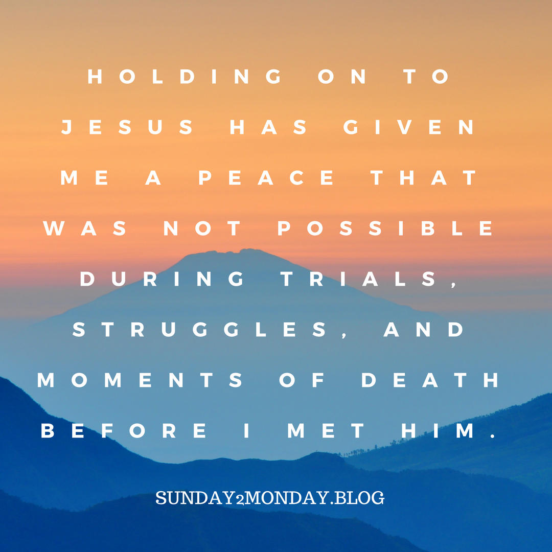 Holding on to Jesus has given me a peace that was not possible during trials, struggles, and moments of death before I met Him.