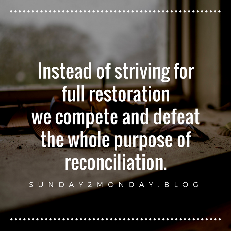 Instead of striving for full restoration we compete and defeat the whole purpose of reconciliation.