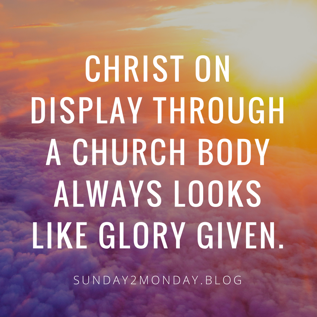 Christ on display through a church body always looks like glory given.