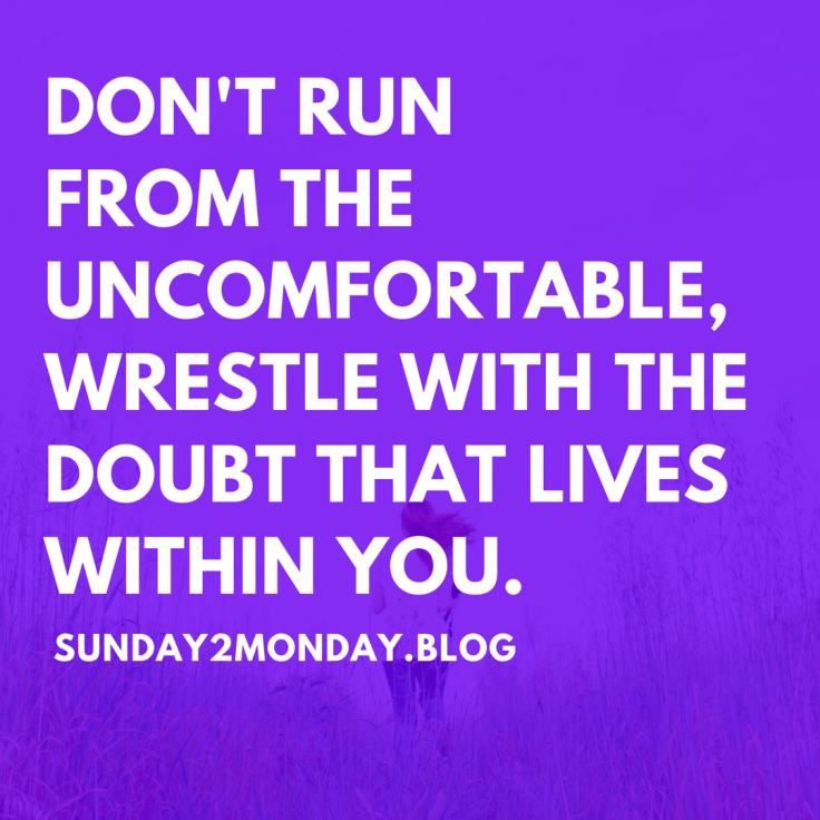 DON'T RUN FROM THE UNCOMFORTABLE, WRESTLE WITH THE DOUBT THAT LIVES WITHIN YOU.started.