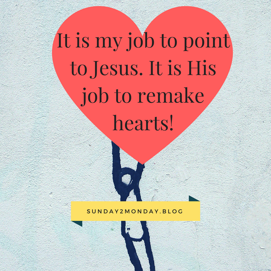 It is my job to point to Jesus. It is His job to remake hearts!