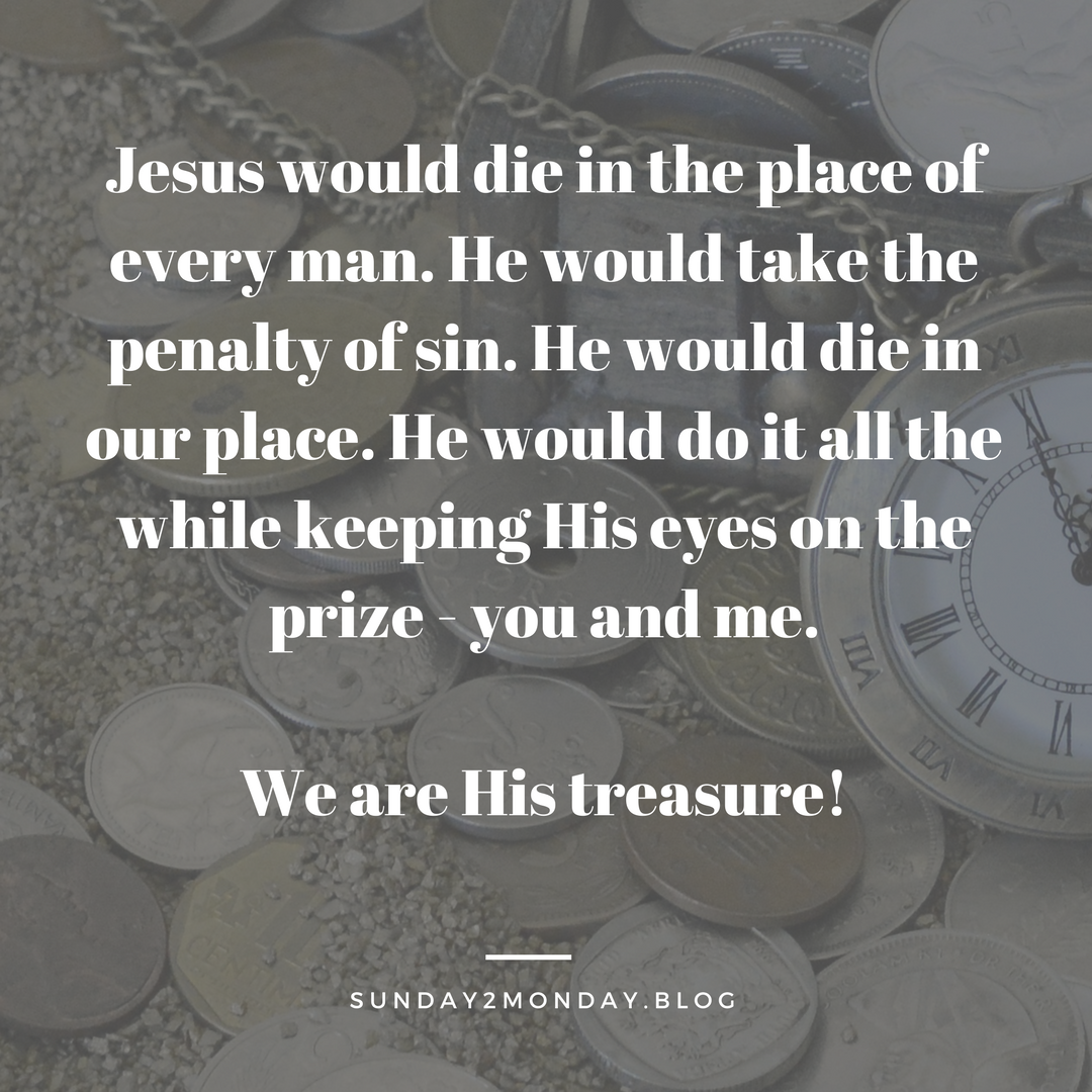 Jesus would die in the place of every man. He would take the penalty of sin. He would die in our place. He would do it all the while keeping His eyes on the prize - you and me. We are Hi