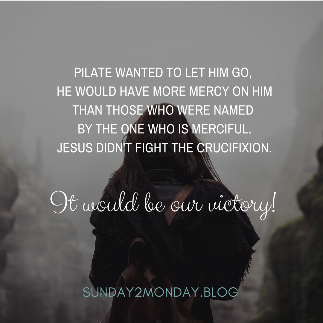 Pilate wanted to let him go, he would have more mercy on Him than those who were named by the One who is merciful. Jesus didn't fight the crucifixion - it would be our victory!