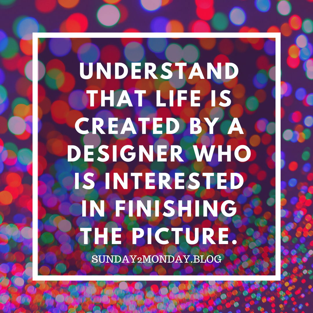 Understand that life is created by a Designer who is interested in finishing the picture.