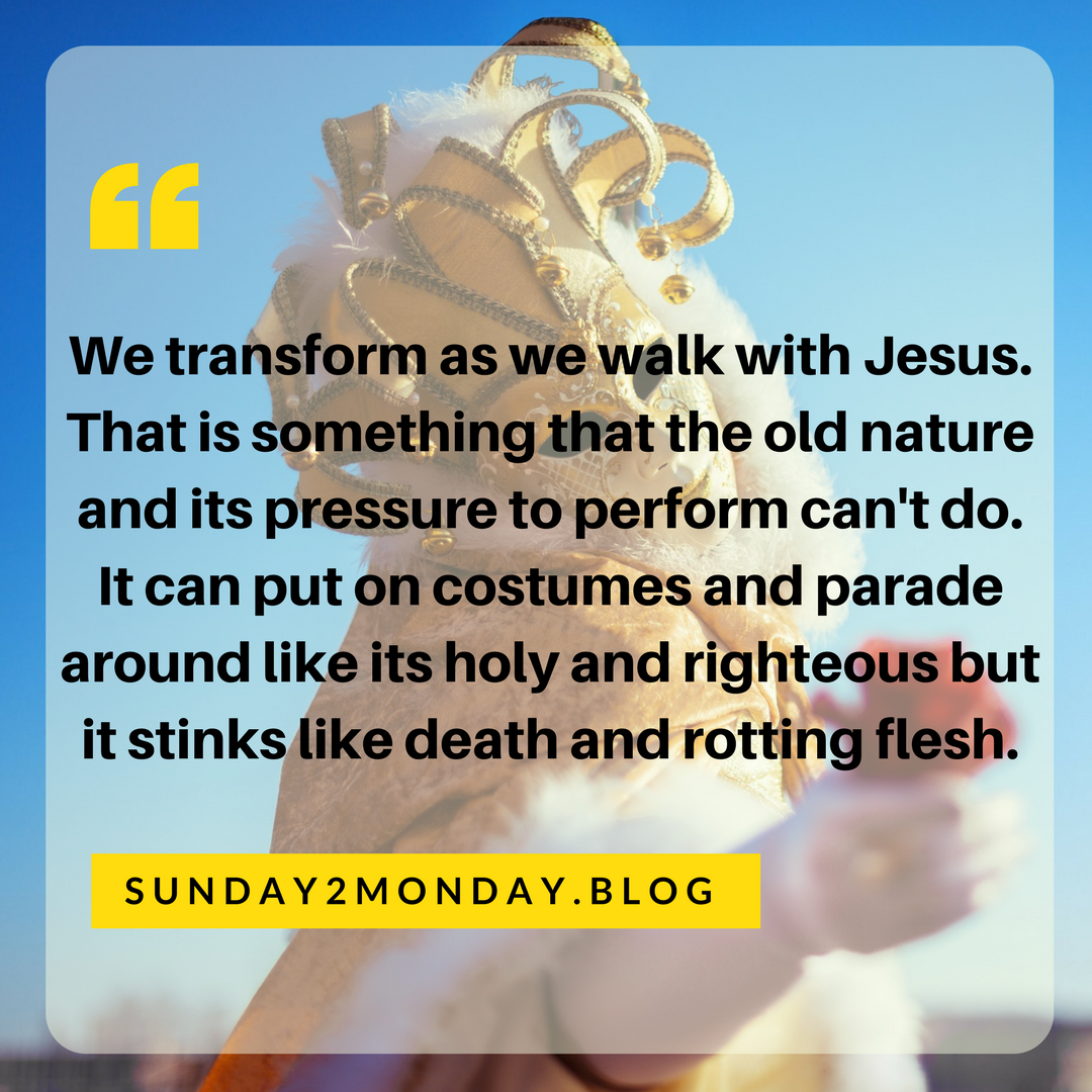 We transform as we walk with Jesus. That is something that the old nature's and its pressure to perform can't do. It can put on costumes and parade around like its holy and righteous but