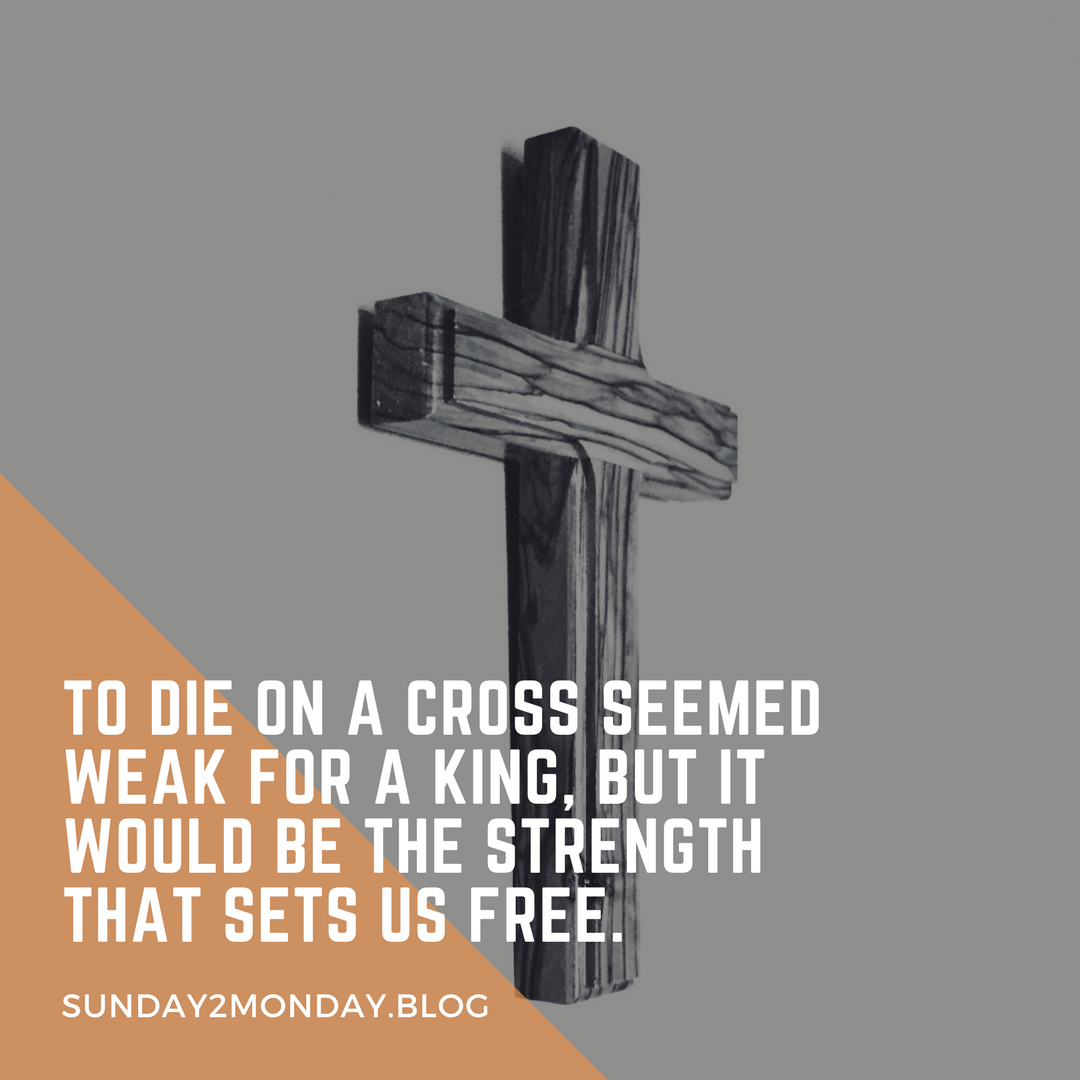 What seemed weak for a King, to die on a cross, would be the strength that sets us free.