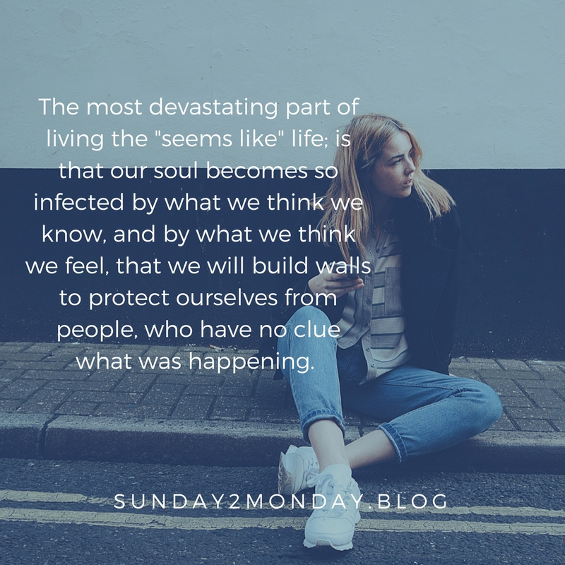 The most devastating part of living the _seems like_ life is that the soul becomes so infected by what we think we know and by what we think we feel that we will build walls to protect o