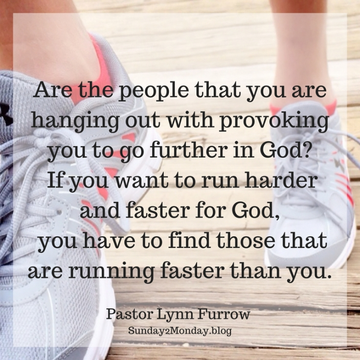 Are the people that you are hanging out with provoking you to go further in God_ If you want to run harder and faster for God, you have to find those that are running faster than you.