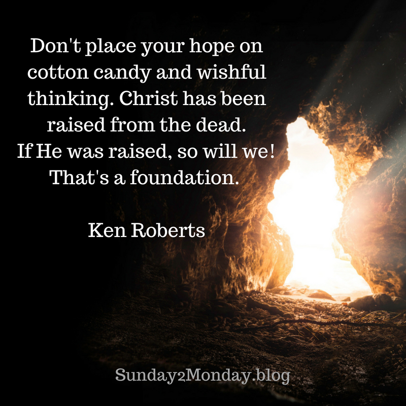 Don't place your hope on cotton candy and wishful thinking. Christ has been raised from the dead. If He was raised, so will we! That's a foundation..jpg