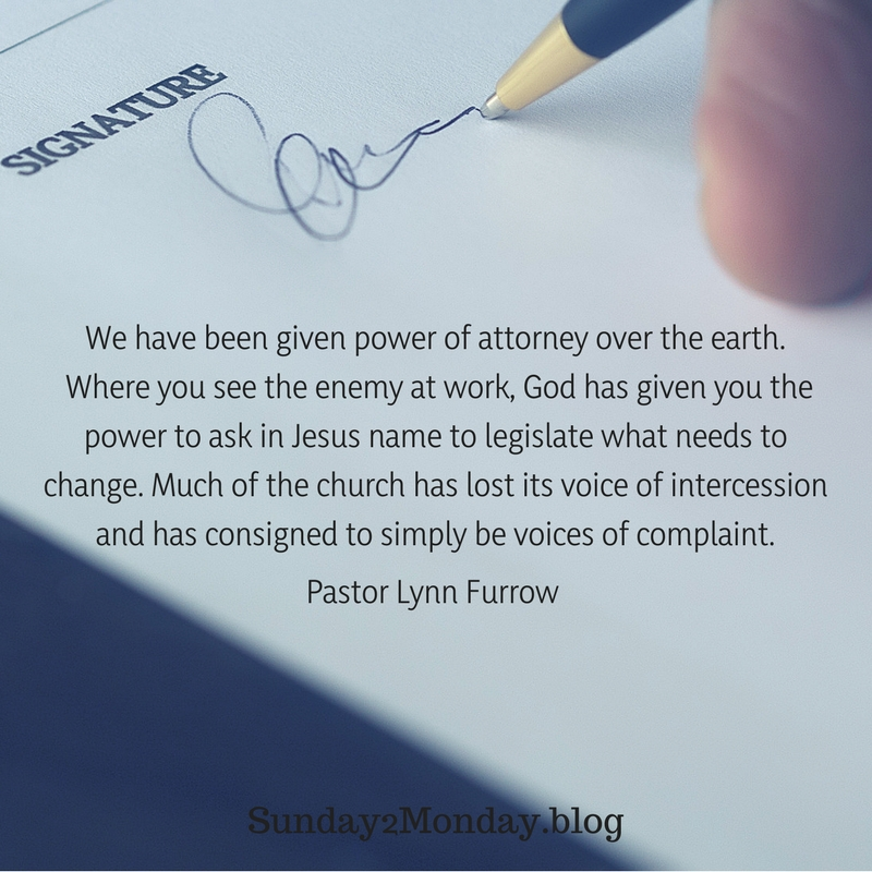 We have been given power of attorney over the earth. Where you see the enemy at work, God has given you the power to ask in Jesus name to legislate what needs to change. Much of the chur