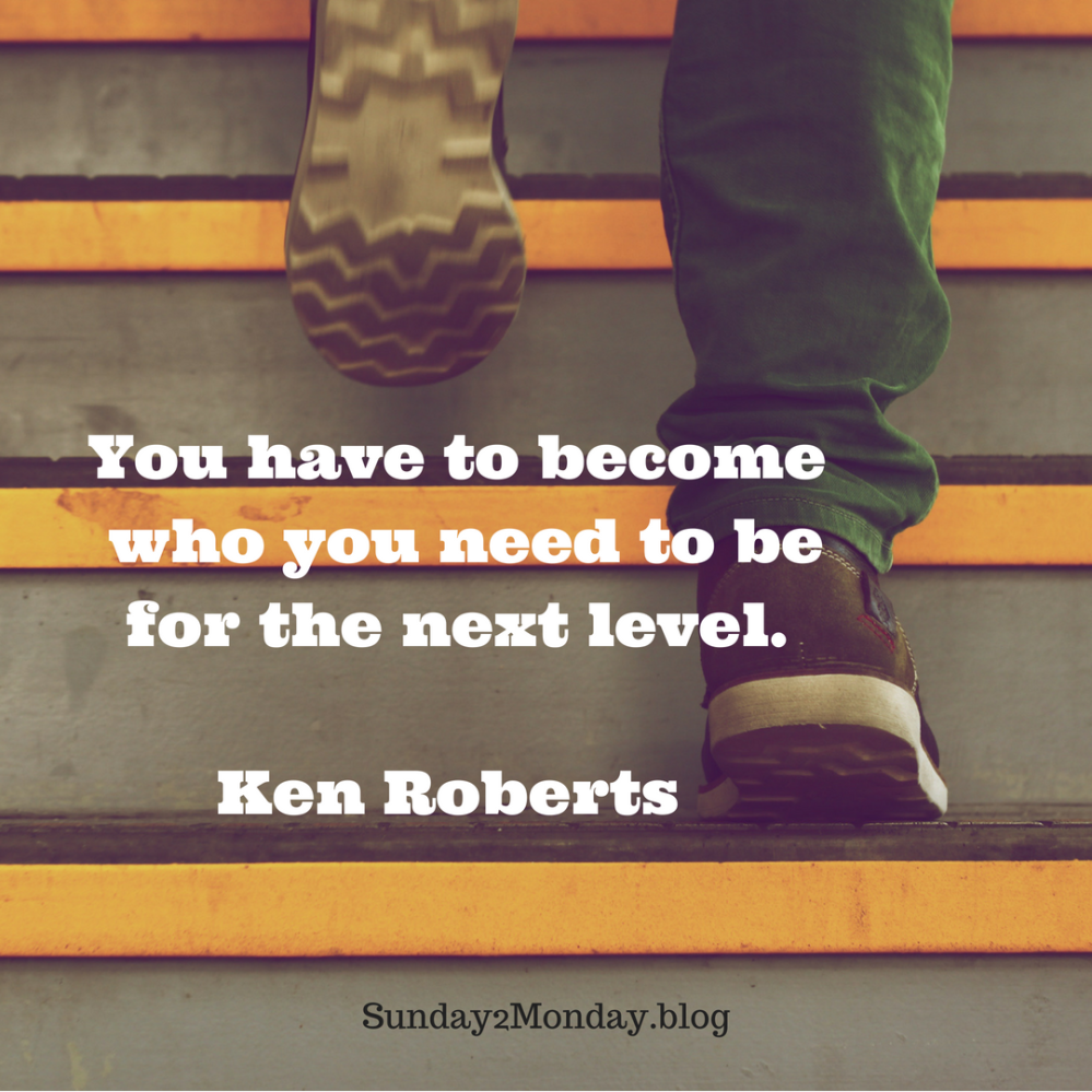 You have to become who you need to be for the next level.Ken Roberts