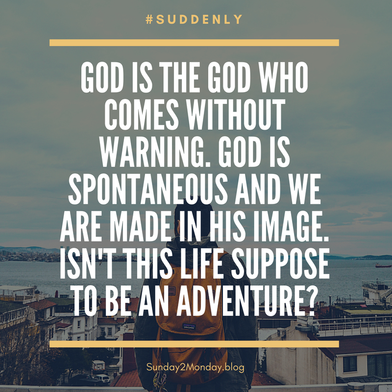 God is the God who comes without warning. God is spontaneous and we are made in His image. Isn't this life to be an adventure_
